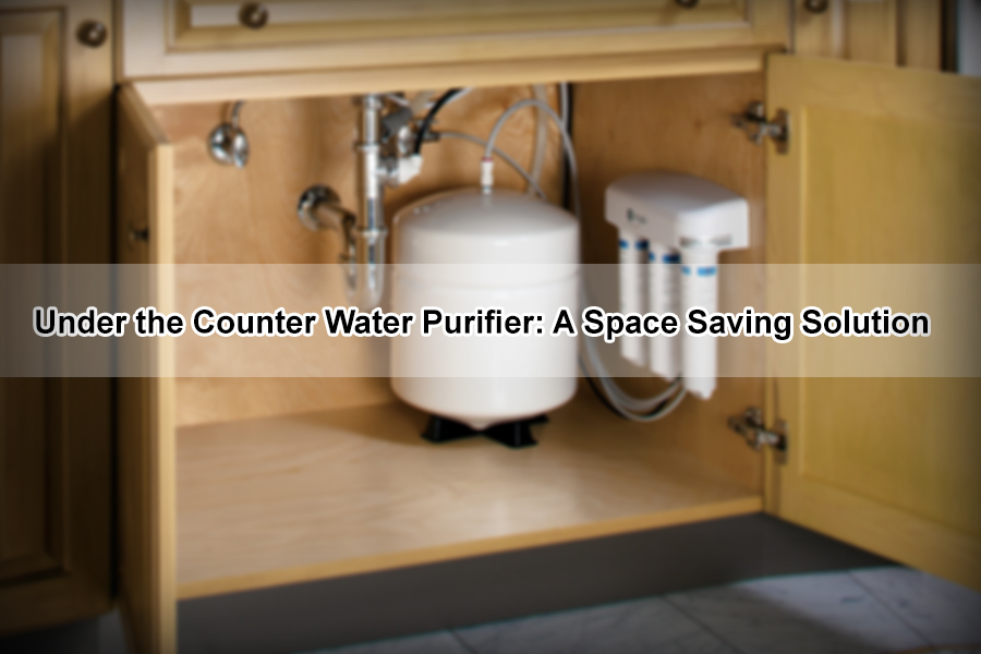 Under the Counter Water Purifier: A Space Saving Solution